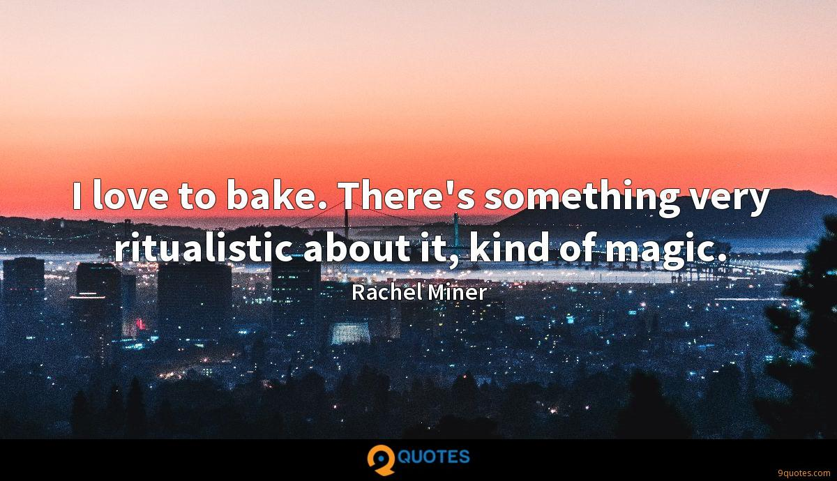 I love to bake. There's something very ritualistic about it, kind of magic.