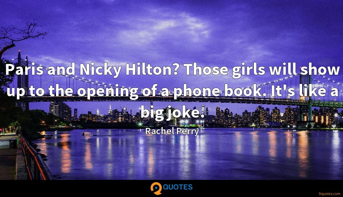 Paris and Nicky Hilton? Those girls will show up to the opening of a phone book. It's like a big joke.