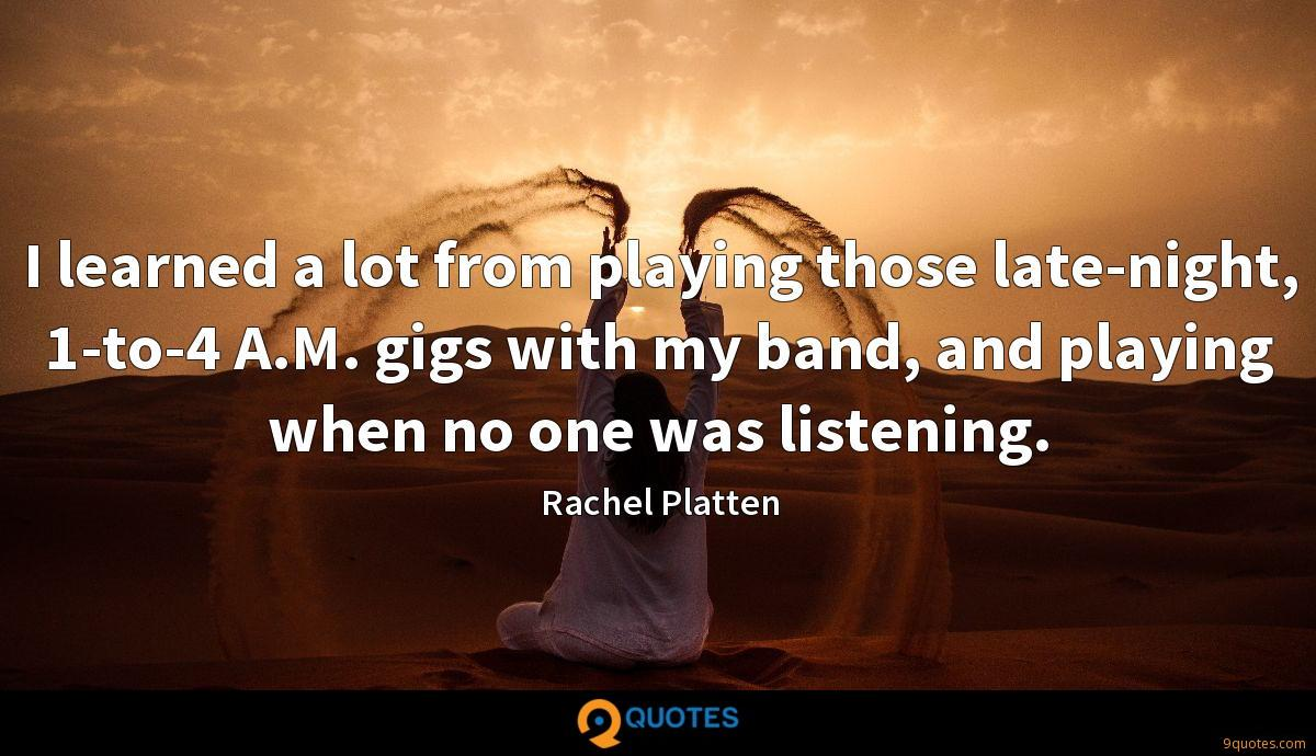 I learned a lot from playing those late-night, 1-to-4 A.M. gigs with my band, and playing when no one was listening.