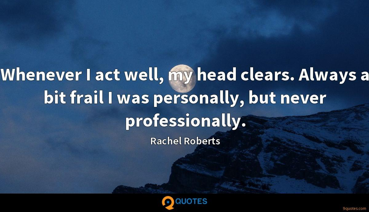 Whenever I act well, my head clears. Always a bit frail I was personally, but never professionally.
