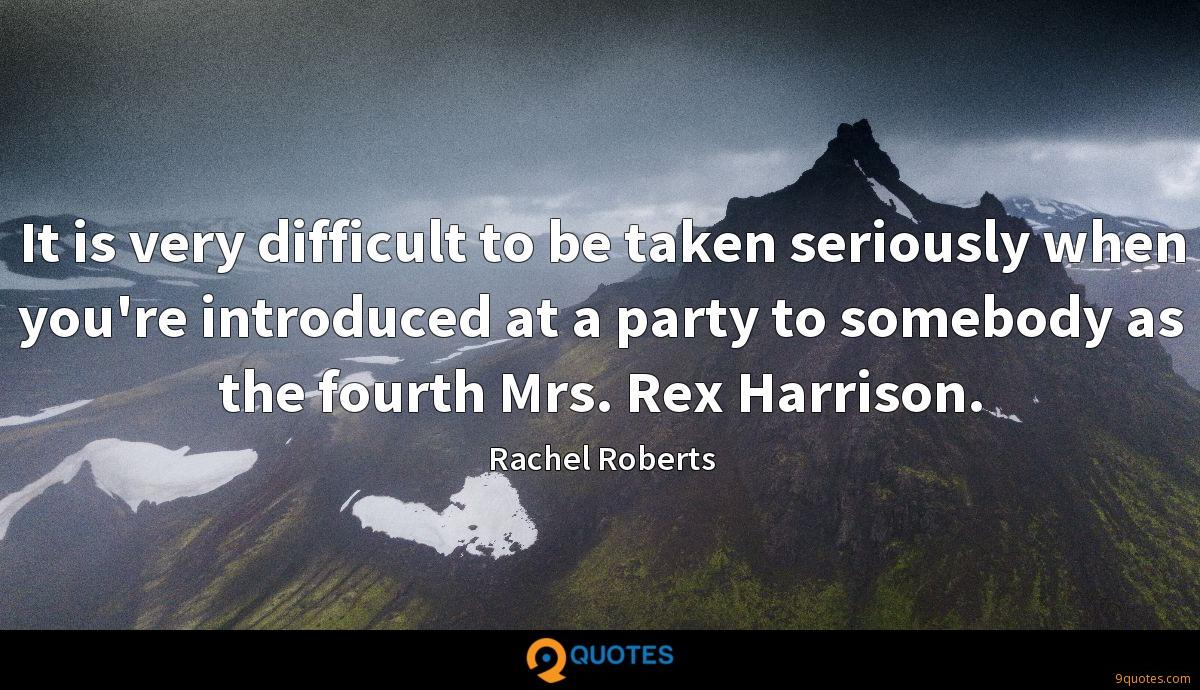 It is very difficult to be taken seriously when you're introduced at a party to somebody as the fourth Mrs. Rex Harrison.