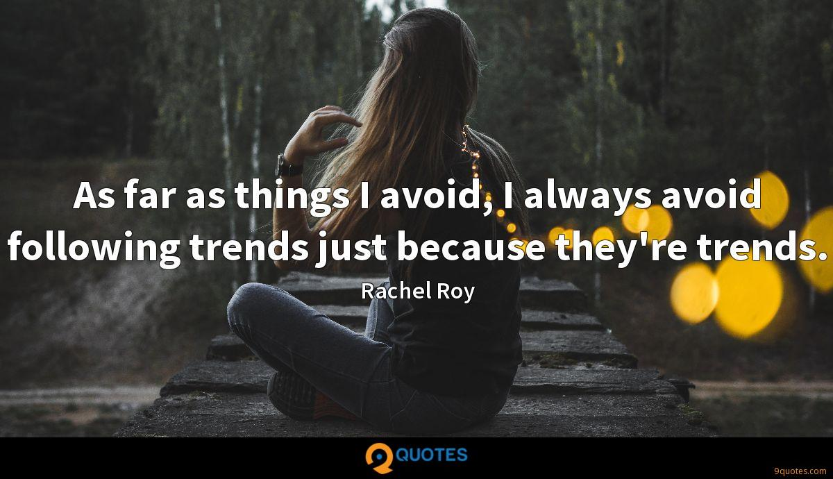As far as things I avoid, I always avoid following trends just because they're trends.