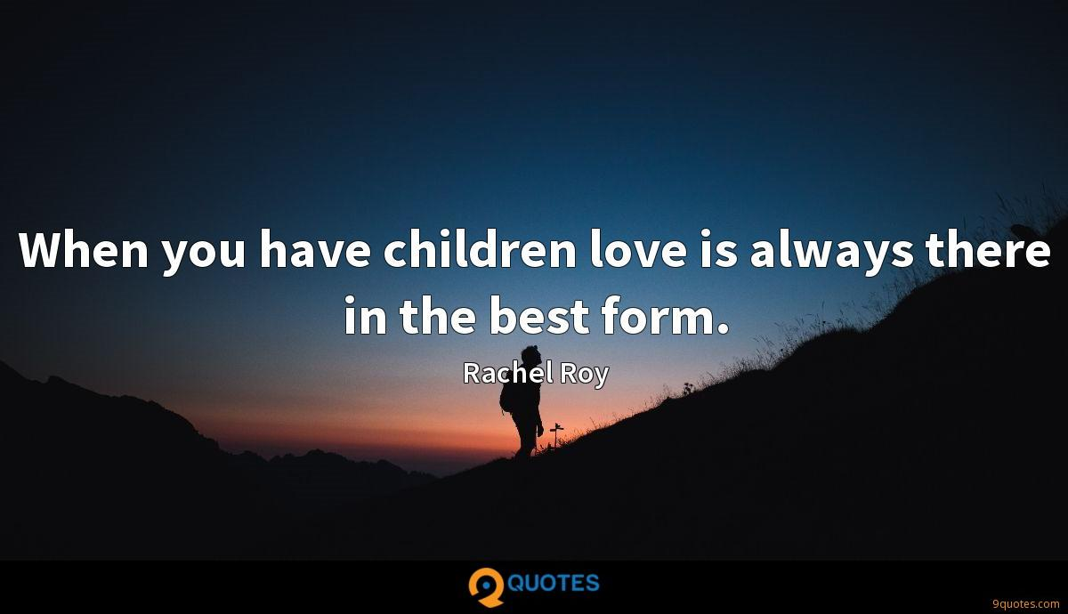 When you have children love is always there in the best form.