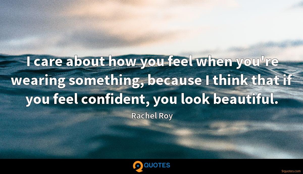 I care about how you feel when you're wearing something, because I think that if you feel confident, you look beautiful.