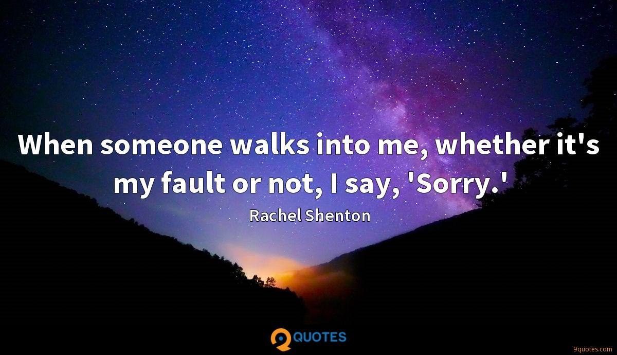When someone walks into me, whether it's my fault or not, I say, 'Sorry.'