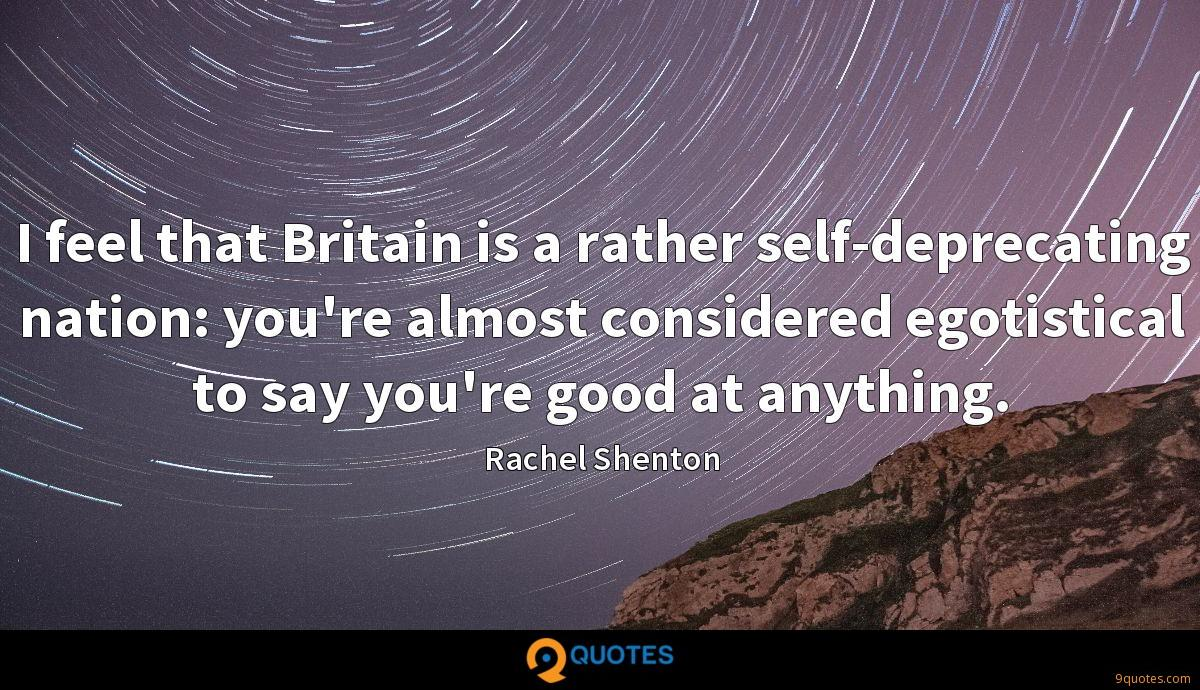 I feel that Britain is a rather self-deprecating nation: you're almost considered egotistical to say you're good at anything.