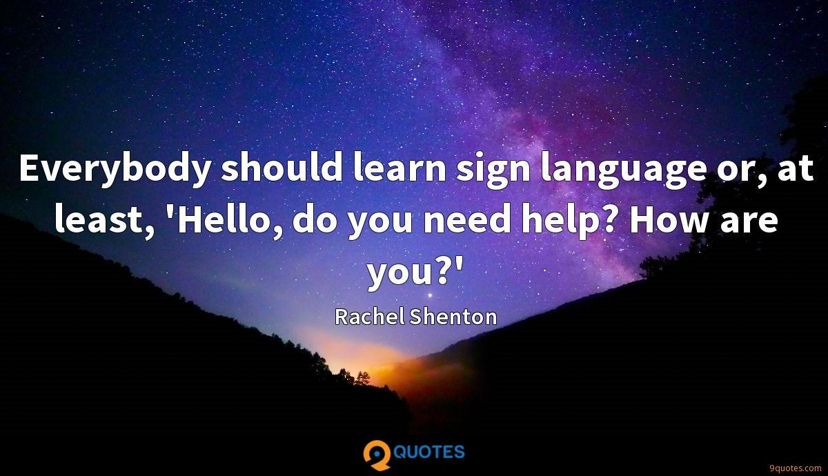 Everybody should learn sign language or, at least, 'Hello, do you need help? How are you?'