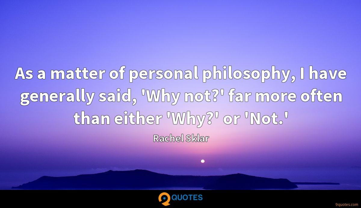 As a matter of personal philosophy, I have generally said, 'Why not?' far more often than either 'Why?' or 'Not.'