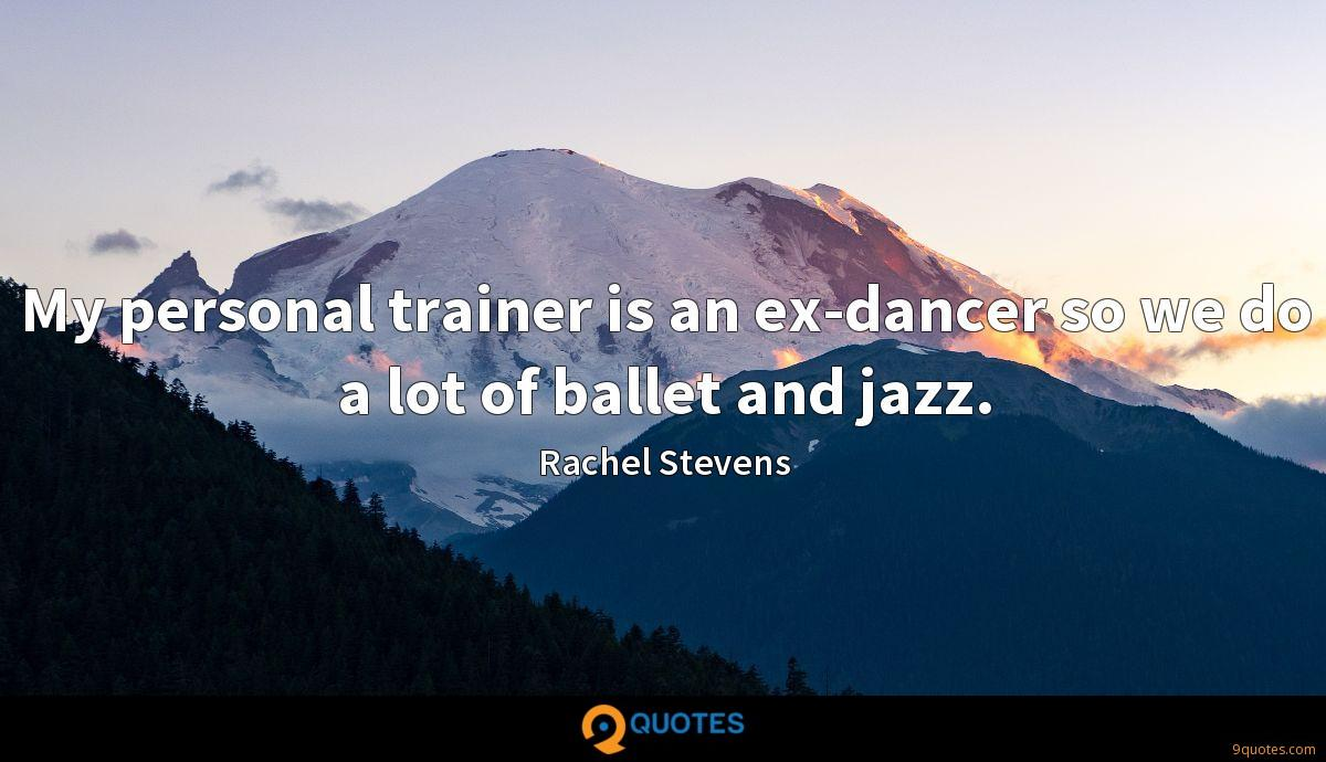 My personal trainer is an ex-dancer so we do a lot of ballet and jazz.