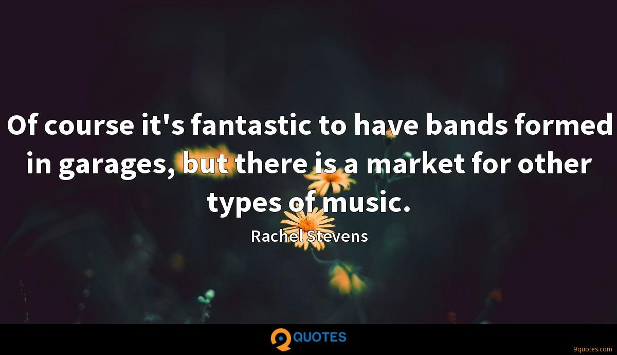 Of course it's fantastic to have bands formed in garages, but there is a market for other types of music.