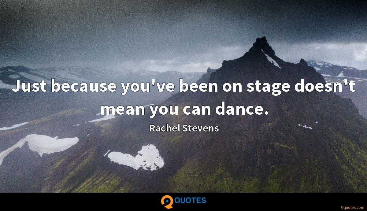 Just because you've been on stage doesn't mean you can dance.