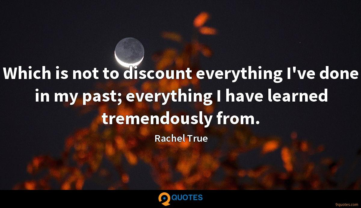 Which is not to discount everything I've done in my past; everything I have learned tremendously from.