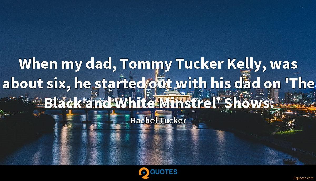 When my dad, Tommy Tucker Kelly, was about six, he started out with his dad on 'The Black and White Minstrel' Shows.