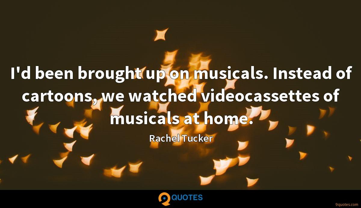 I'd been brought up on musicals. Instead of cartoons, we watched videocassettes of musicals at home.
