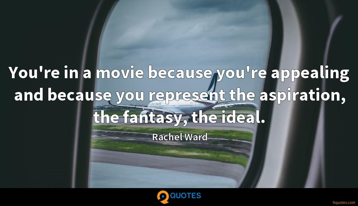 You're in a movie because you're appealing and because you represent the aspiration, the fantasy, the ideal.
