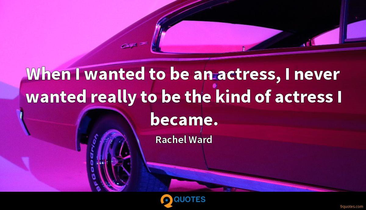 When I wanted to be an actress, I never wanted really to be the kind of actress I became.