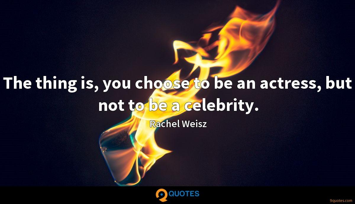The thing is, you choose to be an actress, but not to be a celebrity.