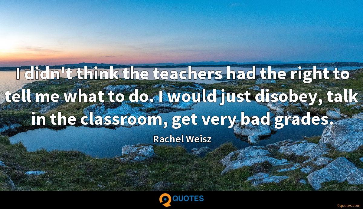 I didn't think the teachers had the right to tell me what to do. I would just disobey, talk in the classroom, get very bad grades.