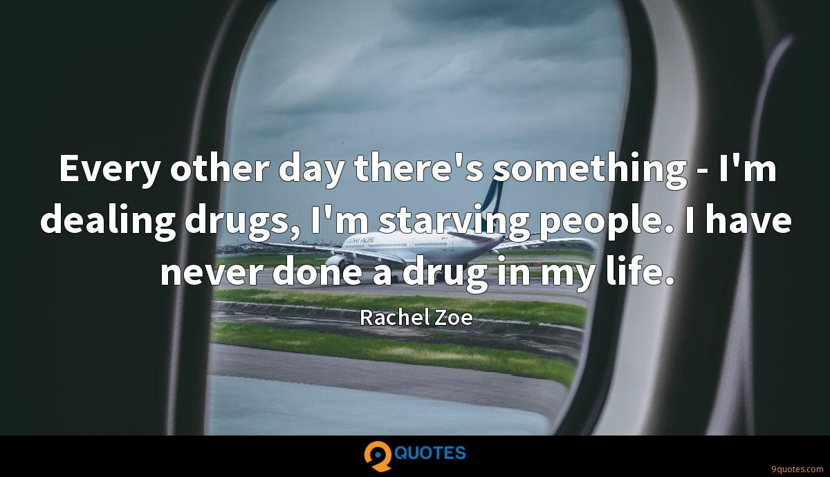 Every other day there's something - I'm dealing drugs, I'm starving people. I have never done a drug in my life.