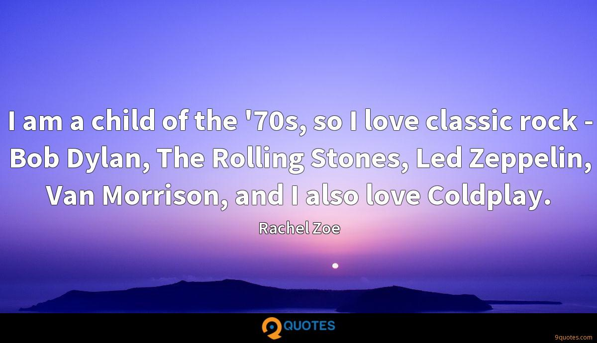 I am a child of the '70s, so I love classic rock - Bob Dylan, The Rolling Stones, Led Zeppelin, Van Morrison, and I also love Coldplay.