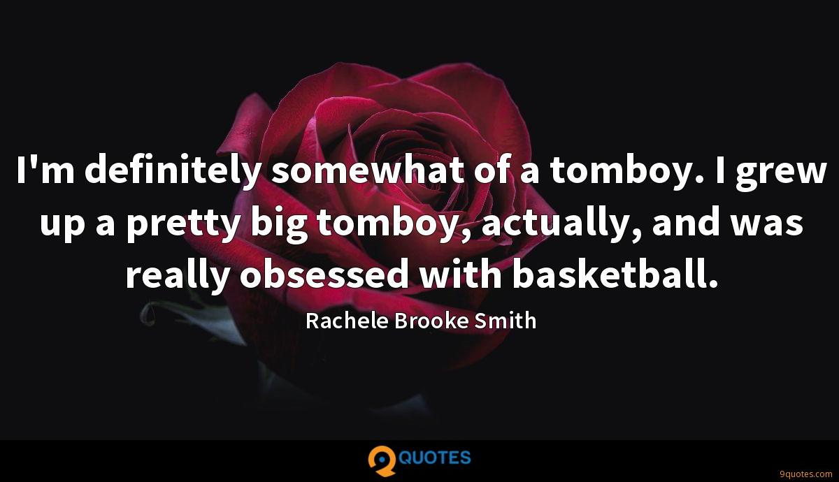 I'm definitely somewhat of a tomboy. I grew up a pretty big tomboy, actually, and was really obsessed with basketball.