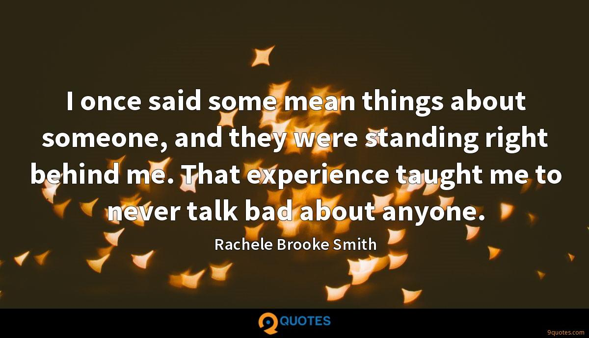 I once said some mean things about someone, and they were standing right behind me. That experience taught me to never talk bad about anyone.