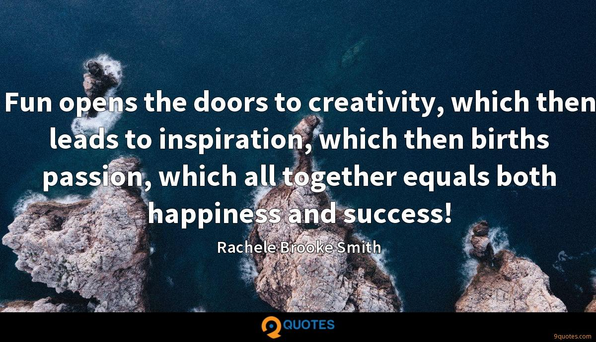 Fun opens the doors to creativity, which then leads to inspiration, which then births passion, which all together equals both happiness and success!