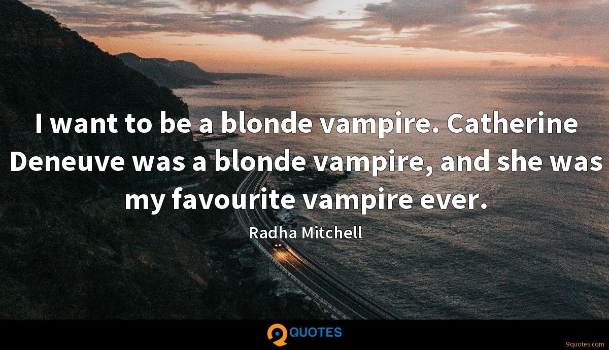 I want to be a blonde vampire. Catherine Deneuve was a blonde vampire, and she was my favourite vampire ever.