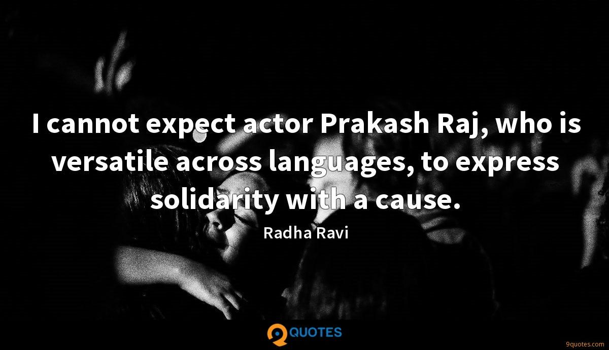 I cannot expect actor Prakash Raj, who is versatile across languages, to express solidarity with a cause.