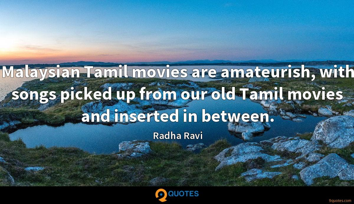 Malaysian Tamil movies are amateurish, with songs picked up from our old Tamil movies and inserted in between.