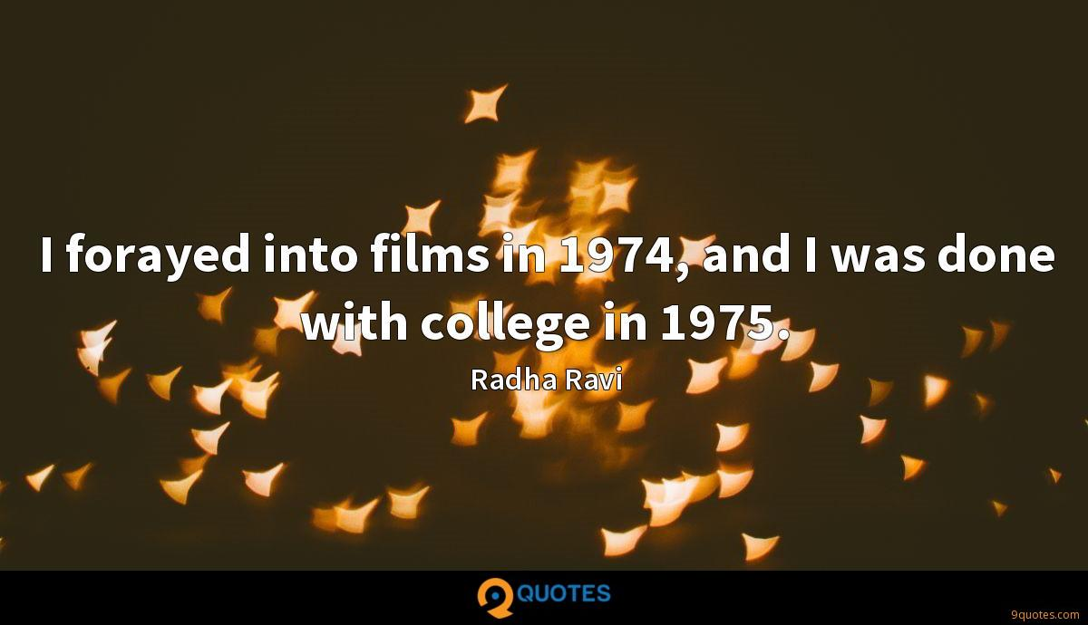 I forayed into films in 1974, and I was done with college in 1975.