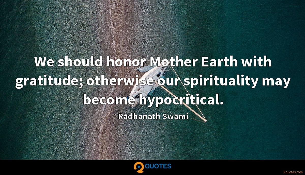 We should honor Mother Earth with gratitude; otherwise our spirituality may become hypocritical.