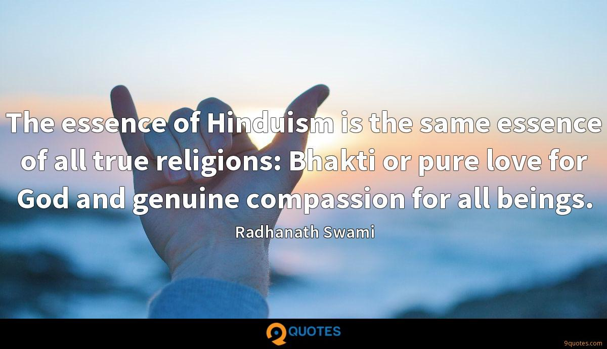 The essence of Hinduism is the same essence of all true religions: Bhakti or pure love for God and genuine compassion for all beings.