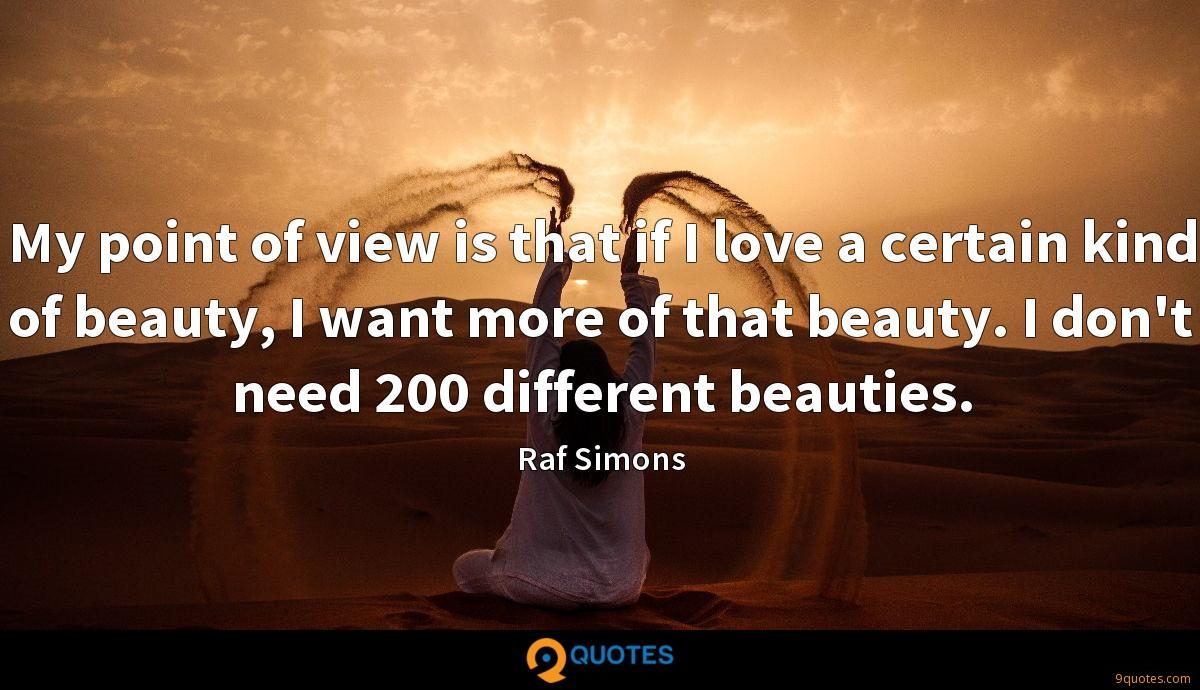 My point of view is that if I love a certain kind of beauty, I want more of that beauty. I don't need 200 different beauties.