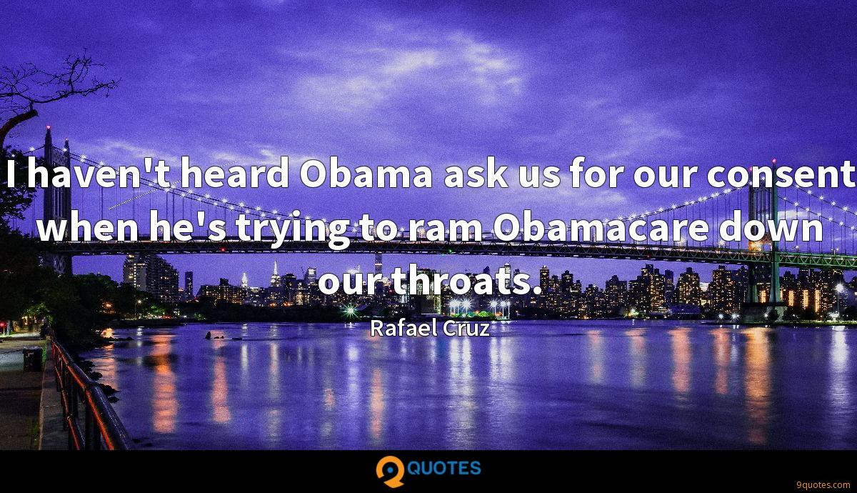 I haven't heard Obama ask us for our consent when he's trying to ram Obamacare down our throats.