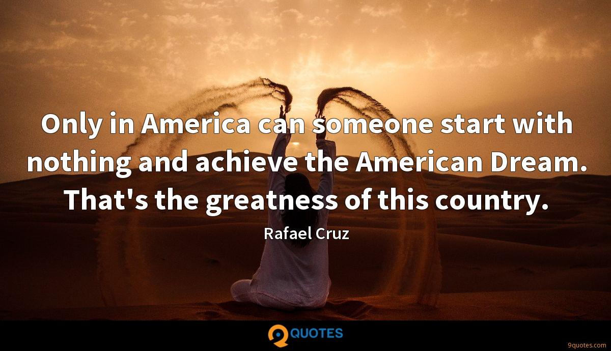Only in America can someone start with nothing and achieve the American Dream. That's the greatness of this country.