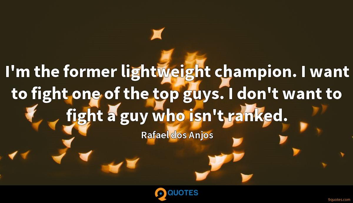 I'm the former lightweight champion. I want to fight one of the top guys. I don't want to fight a guy who isn't ranked.