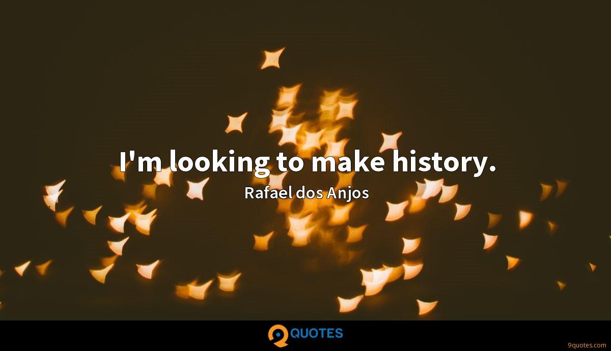 I'm looking to make history.