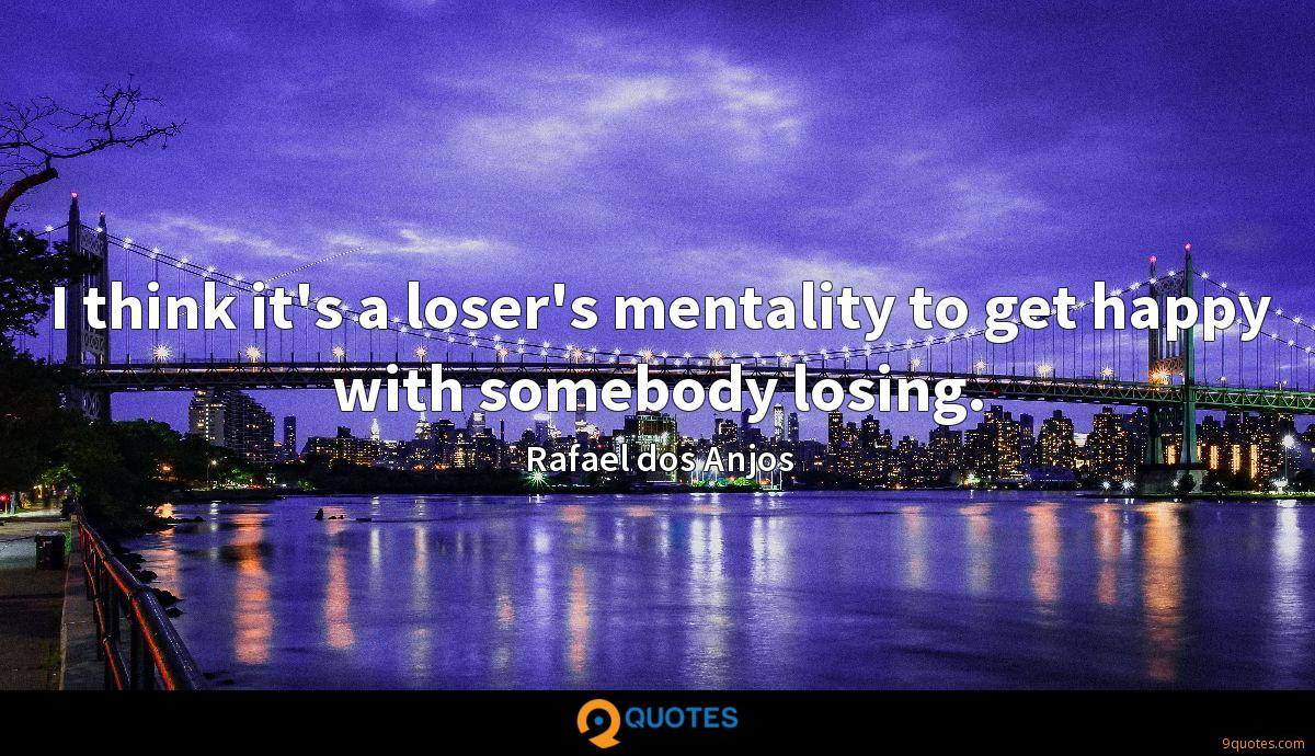 I think it's a loser's mentality to get happy with somebody losing.