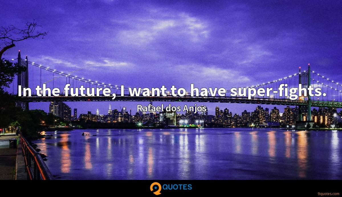 In the future, I want to have super-fights.