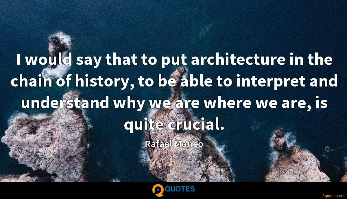 I would say that to put architecture in the chain of history, to be able to interpret and understand why we are where we are, is quite crucial.