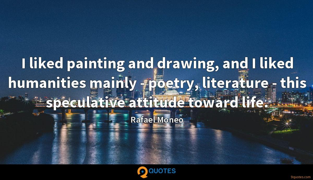 I liked painting and drawing, and I liked humanities mainly - poetry, literature - this speculative attitude toward life.
