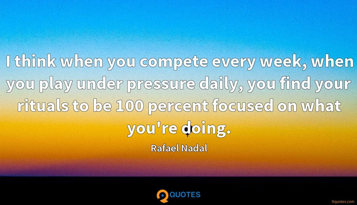 I think when you compete every week, when you play under pressure daily, you find your rituals to be 100 percent focused on what you're doing.