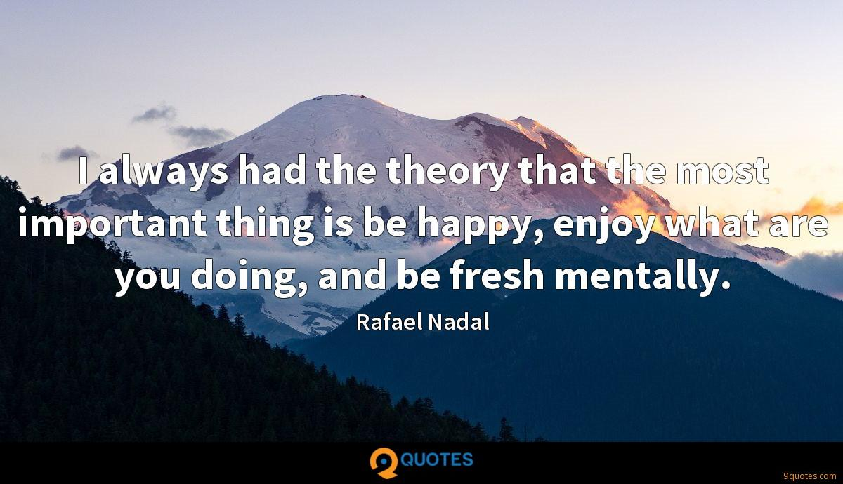 I always had the theory that the most important thing is be happy, enjoy what are you doing, and be fresh mentally.
