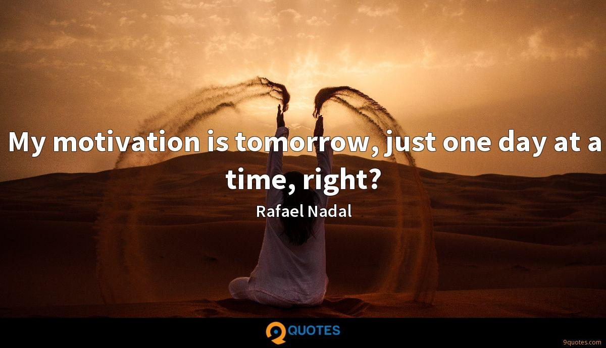 My Motivation Is Tomorrow Just One Day At A Time Right Rafael Nadal Quotes 9quotes Com