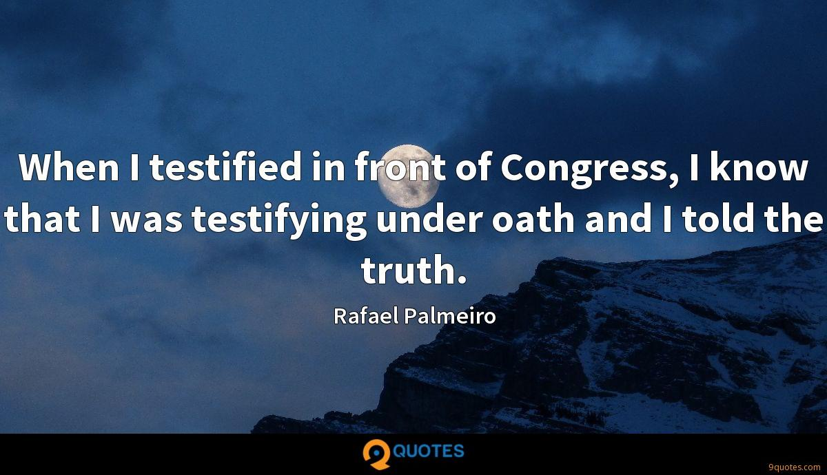 When I testified in front of Congress, I know that I was testifying under oath and I told the truth.