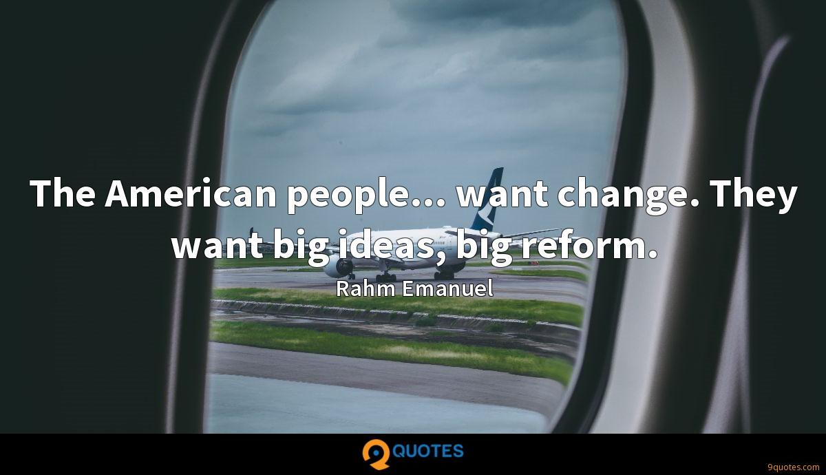 The American people... want change. They want big ideas, big reform.