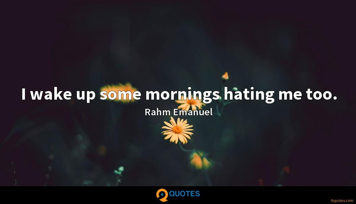 I wake up some mornings hating me too.