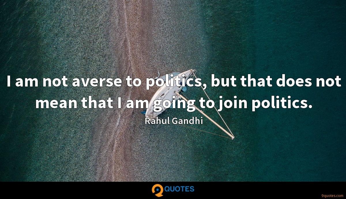 I am not averse to politics, but that does not mean that I am going to join politics.