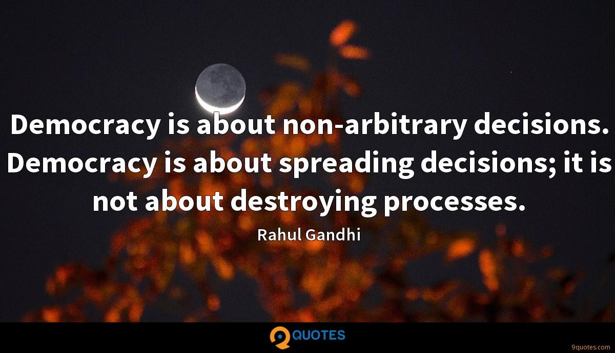 Democracy is about non-arbitrary decisions. Democracy is about spreading decisions; it is not about destroying processes.
